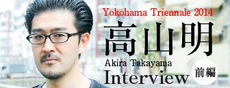 横浜トリエンナーレ2014 高山明インタビュー(前編)