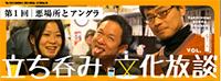 立ち呑み文化放談 vol.1「悪場所とアングラ」