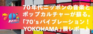 70年代ニッポンの音楽とポップカルチャーがよみがえる。「70's バイブレーション!YOKOHAMA」展レポート