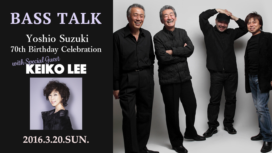 "BASS TALK ""鈴木良雄 70th Birthday Celebration  with Special Guest KEIKO LEE"""
