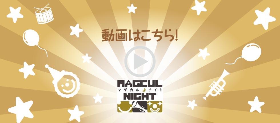 MAGCUL NIGHT 動画はこちら!