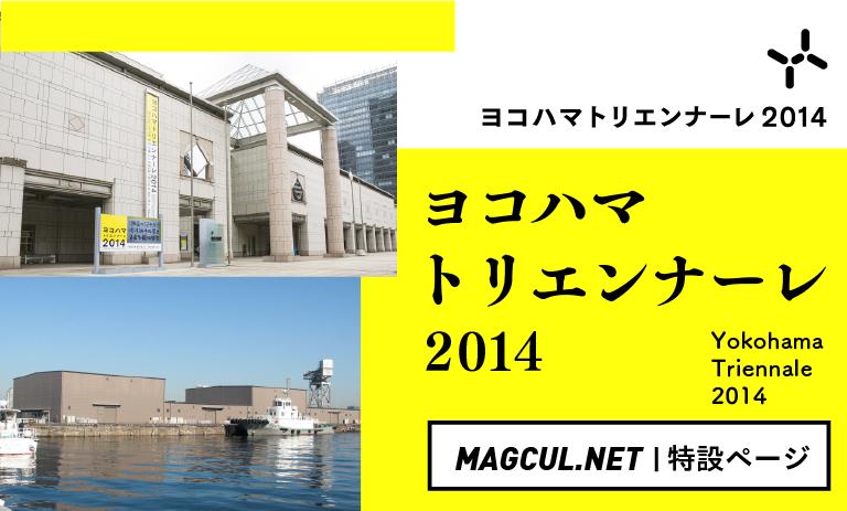 ヨコハマトリエンナーレ2014|MAGCUL.NET特設ページ