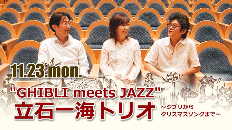 """""""GHIBLI meets JAZZ"""" 立石一海トリオ ~ジブリからクリスマスソングまで~"""