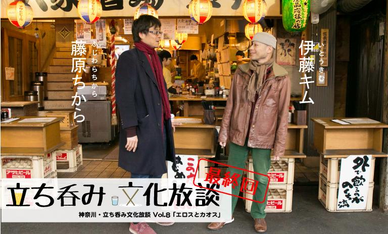 神奈川・立ち呑み文化放談  Vol.8   最終回! 「エロスとカオス」