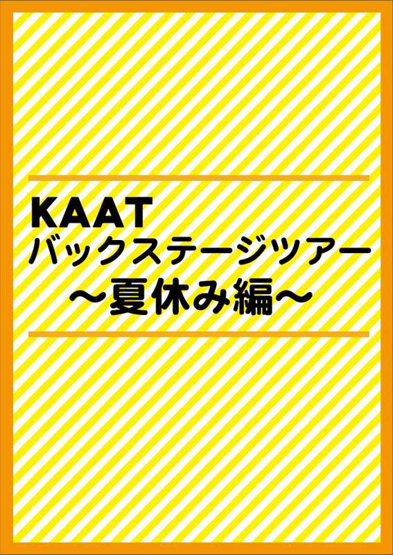 KAATバックステージツアー 〜夏休み編〜