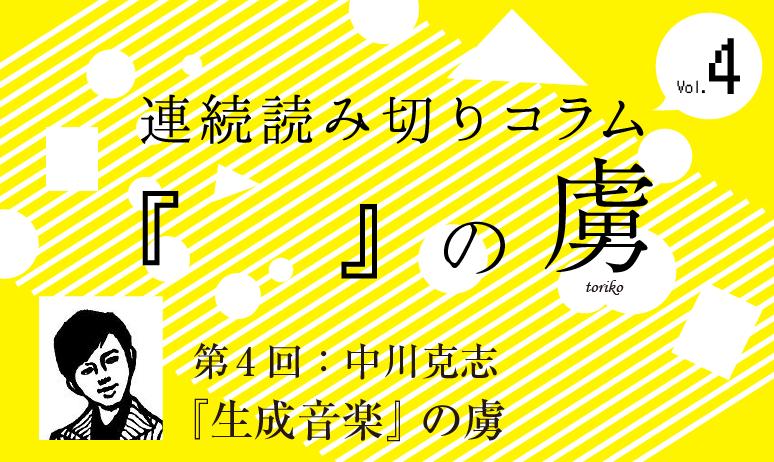 連続読み切りコラム『  』の虜/第4回  中川克志『生成音楽』の虜