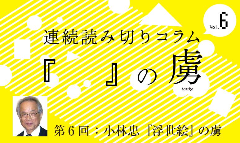 連続読み切りコラム『  』の虜/第6回 小林 忠 『浮世絵』の虜