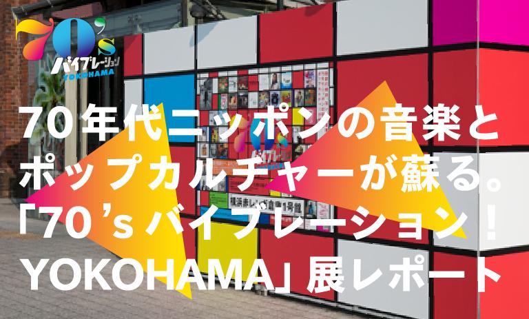 70年代ニッポンの音楽とポップカルチャーが蘇る 「70'sバイブレーションYOKOHAMA」展レポート