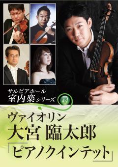 サルビアホール室内楽シリーズ#4 ヴァイオリン大宮臨太郎「ピアノクインテット」
