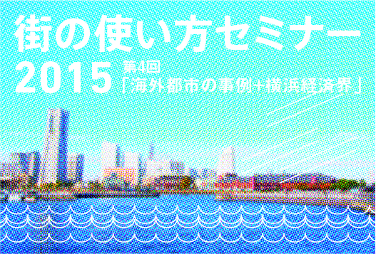 街の使い方セミナー vol.04 「海外都市の事例+横浜経済界」