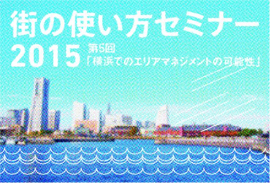 街の使い方セミナー vol.05 「横浜でのエリアマネジメントの可能性」