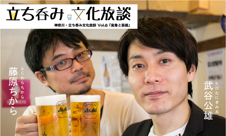 神奈川・立ち呑み文化放談 Vol.6 「変身と芸能」