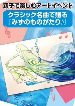 パパ・ママが笑うと、こどもたちもみーんな笑う(^^)親子で楽しむアートイベント クラシック名曲で贈る「みずのものがたり♪」